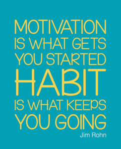 Motivation gets you started; habits keep you going